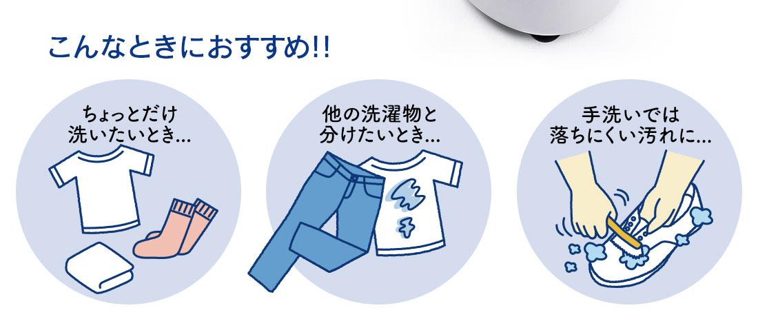 こんなときにおすすめ ちょっとだけ洗いたいとき 他の洗濯物と分けたい時 手洗いでは落ちにくい汚れに