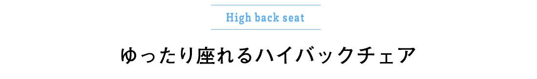 High back seat。ゆったり座れるハイバックチェア