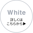 White 詳しくはこちらから