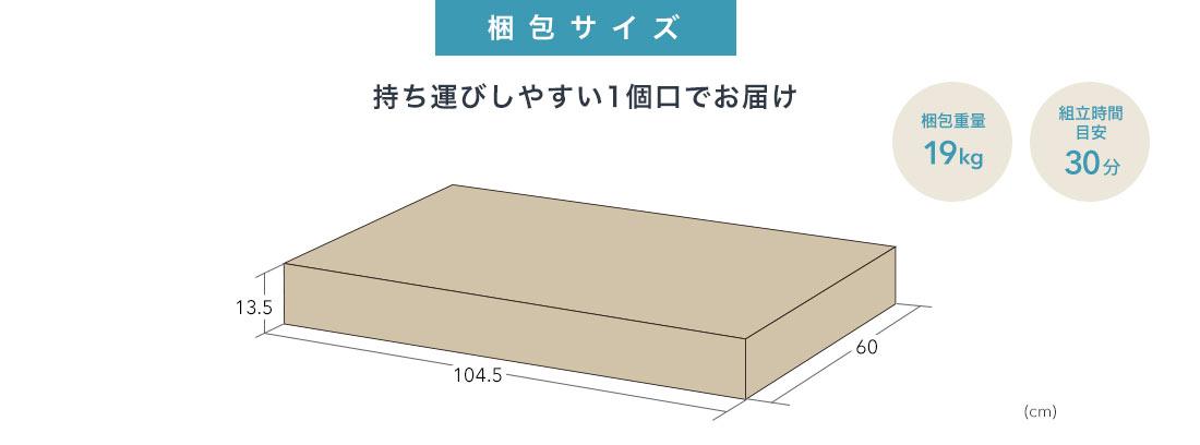 梱包サイズ 持ち運びしやすい1個口でお届け 梱包重量19kg 組立時間目安30分