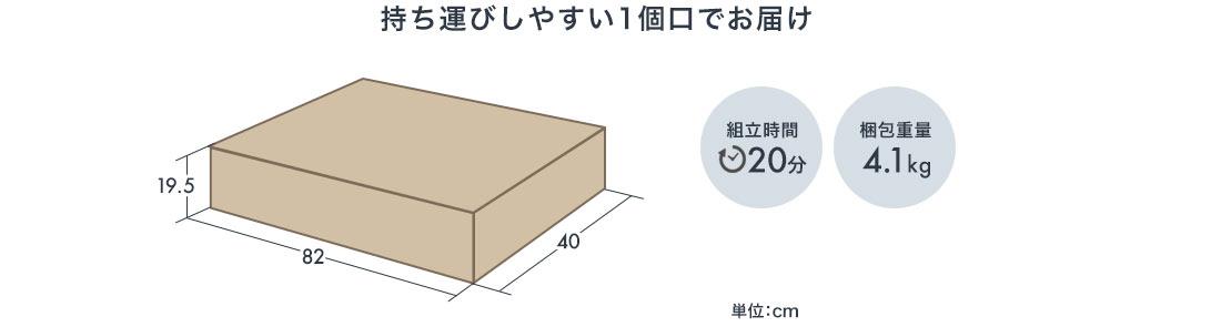 持ち運びしやすい1個口でお届け 組立時間20分 梱包重量 4.1kg