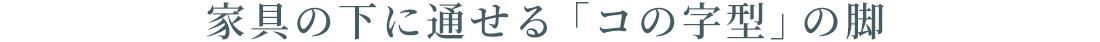 家具の下に通せる「コの字型」の脚