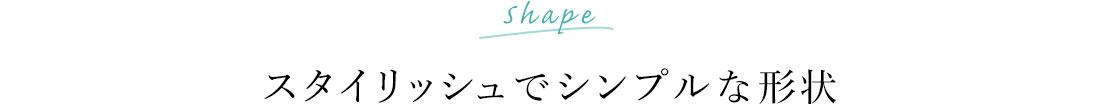 スタイリッシュでシンプルな形状