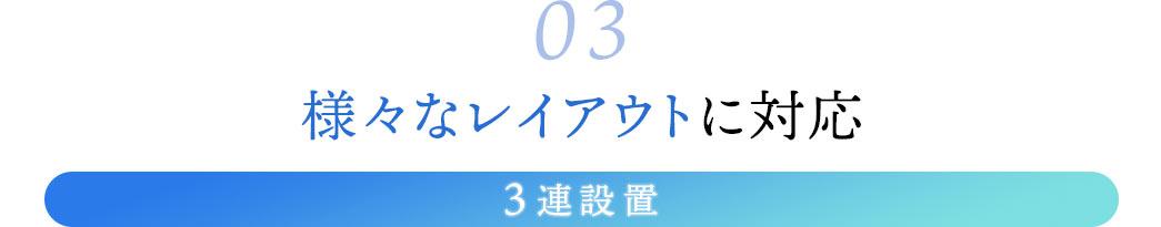 03.様々なレイアウトに対応。3連設置