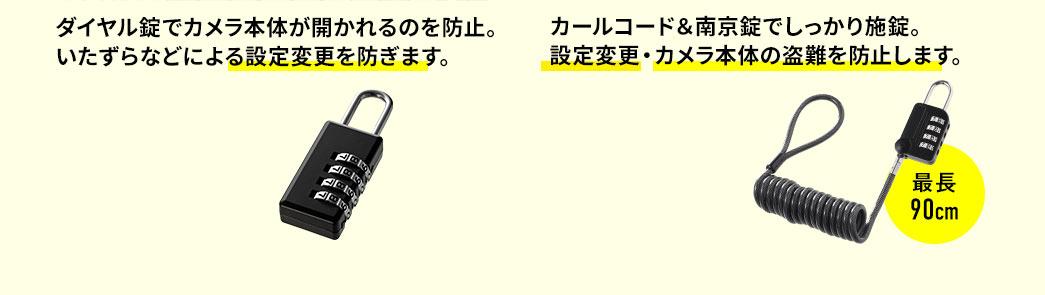 ダイヤル錠でカメラ本体が開かれるのを防止。いたずらなどによる設定変更を防ぎます。 カールコード&南京錠でしっかり施錠。設定変更・カメラ本体の盗難を防止します。