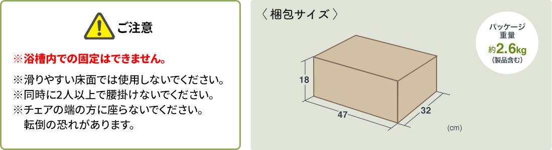 ご注意、※浴槽内での固定はできません。※滑りやすい床面では使用しないでください。※同時に2人以上で腰掛けないでください。※チェアの端の方に座らないでください。転倒の恐れがあります。梱包サイズ